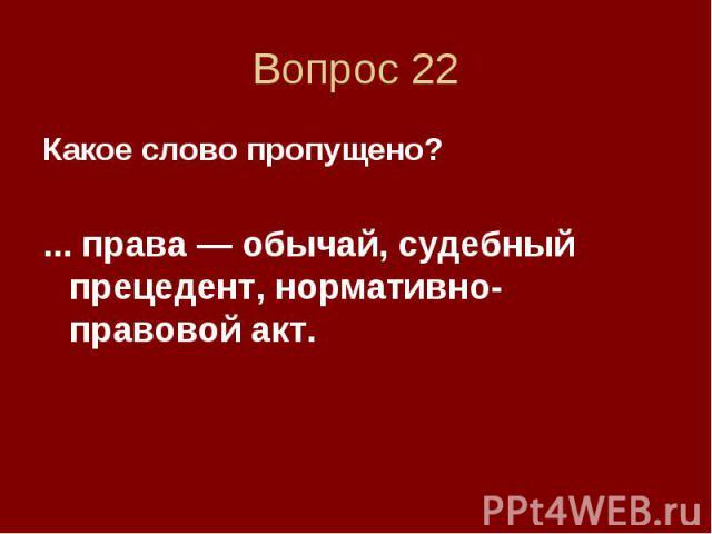 Вопрос 22 Какое слово пропущено? ... права — обычай, судебный прецедент, нормативно-правовой акт.