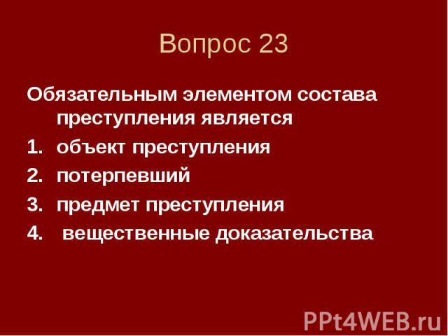 Вопрос 23 Обязательным элементом состава преступления является объект преступления потерпевший предмет преступления вещественные доказательства