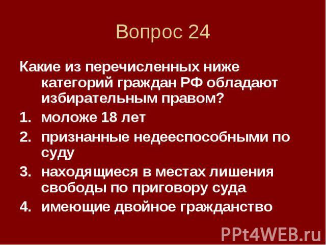 Вопрос 24 Какие из перечисленных ниже категорий граждан РФ обладают избирательным правом? моложе 18 лет признанные недееспособными по суду находящиеся в местах лишения свободы по приговору суда имеющие двойное гражданство