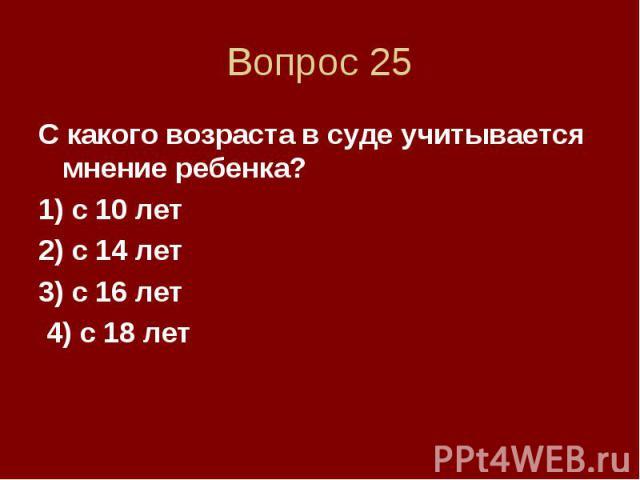 Вопрос 25 С какого возраста в суде учитывается мнение ребенка? 1) с 10 лет 2) с 14 лет 3) с 16 лет 4) с 18 лет
