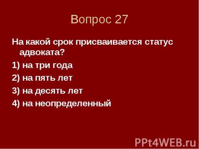Вопрос 27 На какой срок присваивается статус адвоката? 1) на три года 2) на пять лет 3) на десять лет 4) на неопределенный