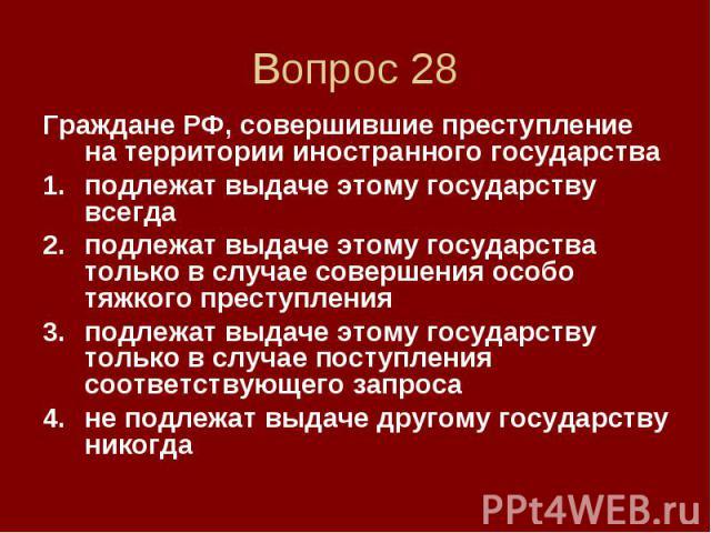 Вопрос 28 Граждане РФ, совершившие преступление на территории иностранного государства подлежат выдаче этому государству всегда подлежат выдаче этому государства только в случае совершения особо тяжкого преступления подлежат выдаче этому государству…