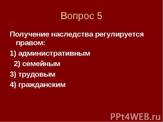 Вопрос 5 Получение наследства регулируется правом: 1) административным 2) семейным 3) трудовым 4) гражданским
