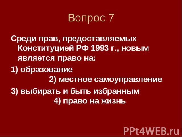 Вопрос 7 Среди прав, предоставляемых Конституцией РФ 1993 г., новым является право на: 1) образование 2) местное самоуправление 3) выбирать и быть избранным 4) право на жизнь