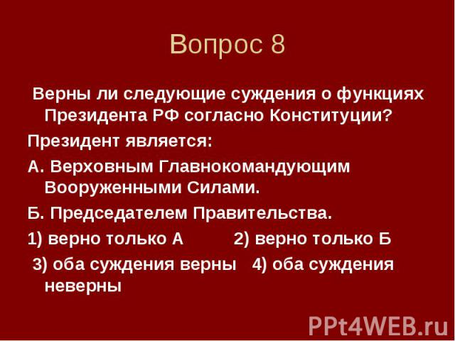 Вопрос 8 Верны ли следующие суждения о функциях Президента РФ согласно Конституции? Президент является: А. Верховным Главнокомандующим Вооруженными Силами. Б. Председателем Правительства. 1) верно только А 2) верно только Б 3) оба суждения верны 4) …