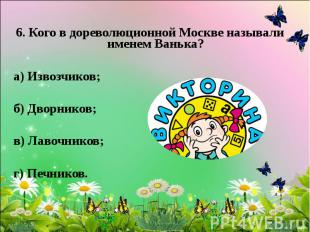 6. Кого в дореволюционной Москве называли именем Ванька? а) Извозчиков; б) Дворн