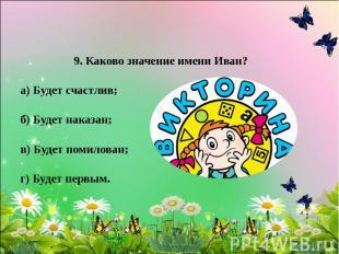 9. Каково значение имени Иван? а) Будет счастлив; б) Будет наказан; в) Будет пом