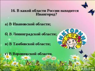 16. В какой области России находится Ивангород? а) В Ивановской области; б) В Ле