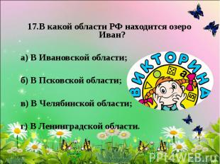 17.В какой области РФ находится озеро Иван? а) В Ивановской области; б) В Псковс