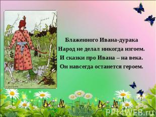 Блаженного Ивана-дурака Народ не делал никогда изгоем. И сказки про Ивана – на в