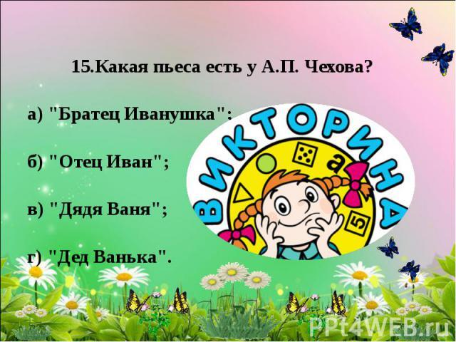 15.Какая пьеса есть у А.П. Чехова? а)