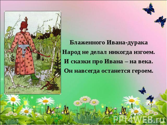 Блаженного Ивана-дурака Народ не делал никогда изгоем. И сказки про Ивана – на века. Он навсегда останется героем.