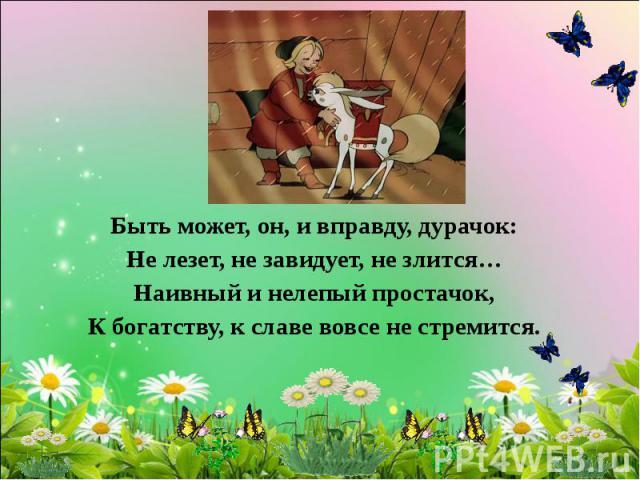 Быть может, он, и вправду, дурачок: Не лезет, не завидует, не злится… Наивный и нелепый простачок, К богатству, к славе вовсе не стремится.