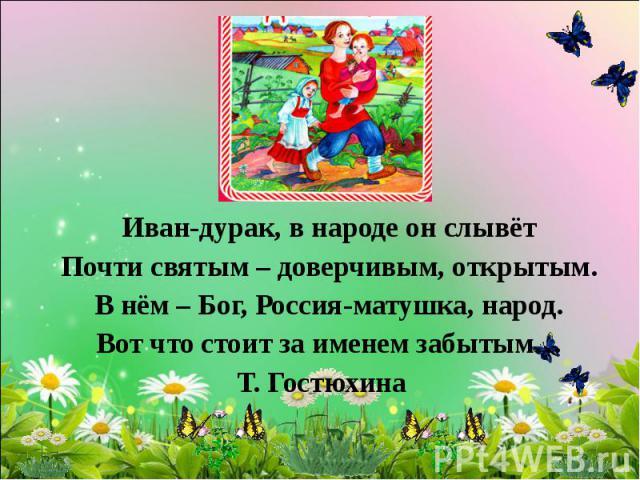 Иван-дурак, в народе он слывёт Почти святым – доверчивым, открытым. В нём – Бог, Россия-матушка, народ. Вот что стоит за именем забытым… Т. Гостюхина