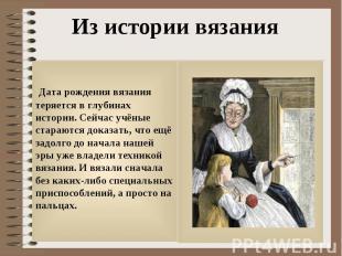 Из истории вязания Дата рождения вязания теряется в глубинах истории. Сейчас учё