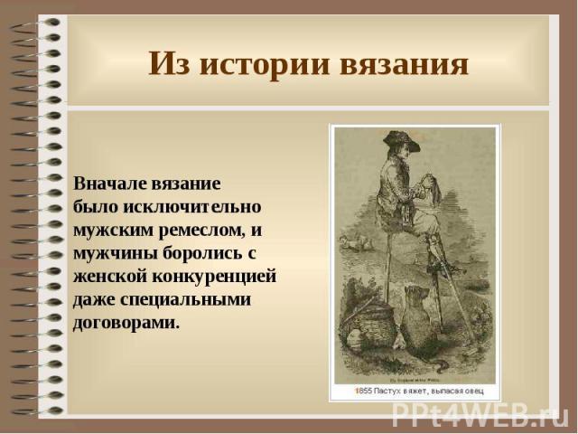 Из истории вязания Вначале вязание было исключительно мужским ремеслом, и мужчины боролись с женской конкуренцией даже специальными договорами.