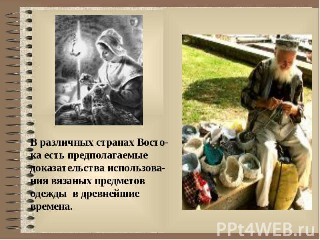 В различных странах Восто- ка есть предполагаемые доказательства использова- ния вязаных предметов одежды в древнейшие времена.