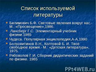 Список используемой литературы Билимович Б.Ф. Световые явления вокруг нас.-М.: «