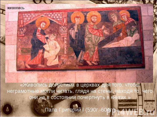 «Живопись допустима в церквах для того, чтобы неграмотные могли читать, глядя на стены, находя то, чего они не в состоянии почерпнуть в книгах.» Папа Григорий I (590г.-604г.)