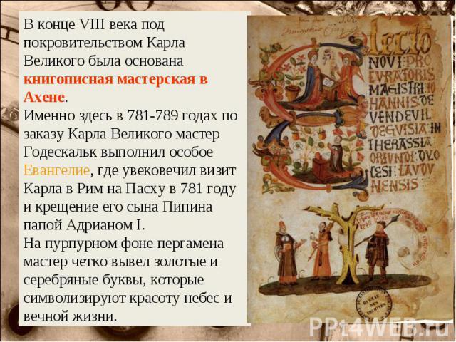 В конце VIII века под покровительством Карла Великого была основана книгописная мастерская в Ахене. Именно здесь в 781-789 годах по заказу Карла Великого мастер Годескальк выполнил особое Евангелие, где увековечил визит Карла в Рим на Пасху в 781 го…