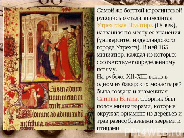 Самой же богатой каролингской рукописью стала знаменитая Утрехтская Псалтирь (IX век), названная по месту ее хранения (университет нидерландского города Утрехта). В ней 165 миниатюр, каждая из которых соответствует определенному псалму. На рубеже ХI…