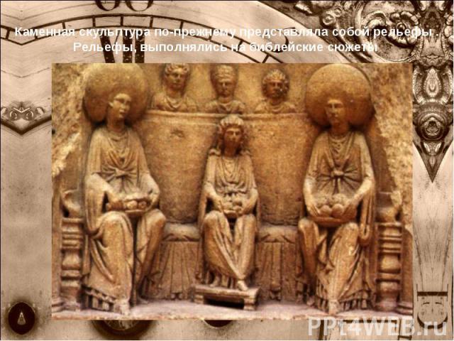 Каменная скульптура по-прежнему представляла собой рельефы . Рельефы, выполнялись на библейские сюжеты