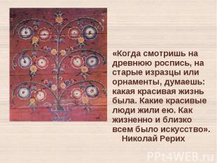 «Когда смотришь на древнюю роспись, на старые изразцы или орнаменты, думаешь: ка