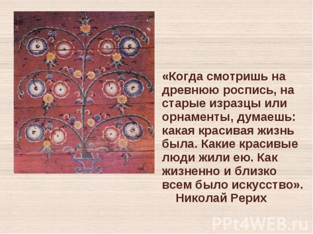 «Когда смотришь на древнюю роспись, на старые изразцы или орнаменты, думаешь: какая красивая жизнь была. Какие красивые люди жили ею. Как жизненно и близко всем было искусство». Николай Рерих