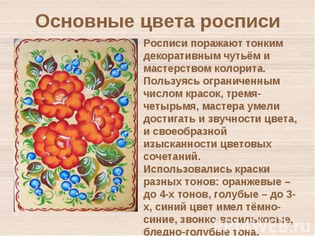 Основные цвета росписиРосписи поражают тонким декоративным чутьём и мастерством колорита. Пользуясь ограниченным числом красок, тремя-четырьмя, мастера умели достигать и звучности цвета, и своеобразной изысканности цветовых сочетаний. Использовались…