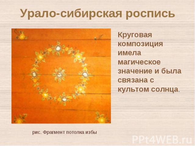Урало-сибирская росписьКруговая композиция имела магическое значение и была связана с культом солнца. рис. Фрагмент потолка избы