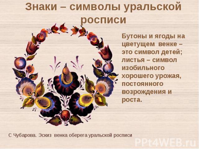 Знаки – символы уральской росписиБутоны и ягоды на цветущем венке – это символ детей; листья – символ изобильного хорошего урожая, постоянного возрождения и роста. С Чубарова. Эскиз венка оберега уральской росписи