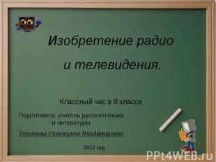 Изобретение радио и телевидения Классный час в 8 классе Подготовила: учитель рус