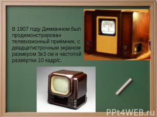 В 1907 году Дикманном был продемонстрирован телевизионный приёмник, с двадцатист