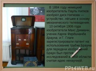В 1884 году немецкий изобретатель Пауль Нипков изобрёл диск Нипкова — устройство