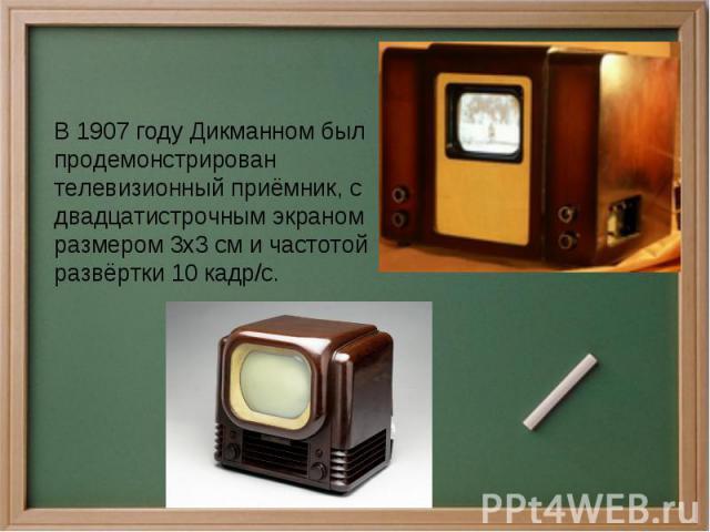 В 1907 году Дикманном был продемонстрирован телевизионный приёмник, с двадцатистрочным экраном размером 3х3 см и частотой развёртки 10 кадр/с.