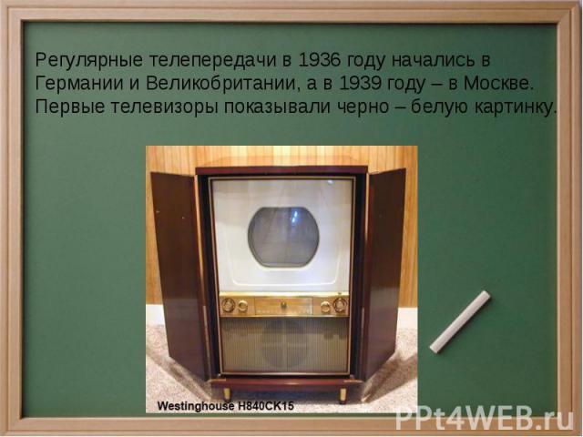 Регулярные телепередачи в 1936 году начались в Германии и Великобритании, а в 1939 году – в Москве. Первые телевизоры показывали черно – белую картинку.