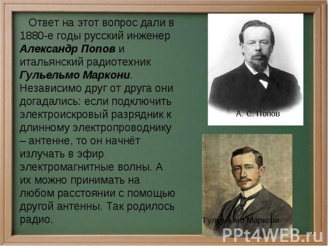 Ответ на этот вопрос дали в 1880-е годы русский инженер Александр Попов и итальянский радиотехник Гульельмо Маркони. Независимо друг от друга они догадались: если подключить электроискровый разрядник к длинному электропроводнику – антенне, то он нач…