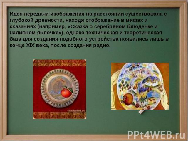Идея передачи изображения на расстоянии существовала с глубокой древности, находя отображение в мифах и сказаниях (например, «Сказка о серебряном блюдечке и наливном яблочке»), однако техническая и теоретическая база для создания подобного устройств…