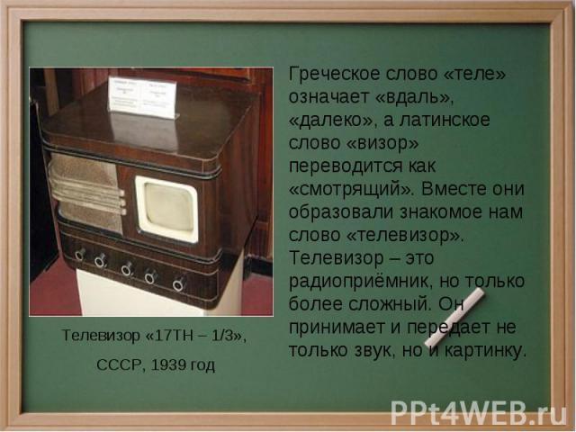 Греческое слово «теле» означает «вдаль», «далеко», а латинское слово «визор» переводится как «смотрящий». Вместе они образовали знакомое нам слово «телевизор». Телевизор – это радиоприёмник, но только более сложный. Он принимает и передает не только…