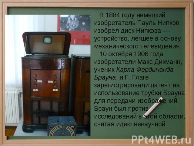 В 1884 году немецкий изобретатель Пауль Нипков изобрёл диск Нипкова — устройство, лёгшее в основу механического телевидения. 10 октября 1906 года изобретатели Макс Дикманн, ученик Карла Фердинанда Брауна, и Г. Глаге зарегистрировали патент на исполь…