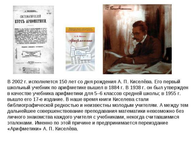В 2002г. исполняется 150 лет со дня рождения А.П.Киселёва. Его первый школьный учебник по арифметике вышел в 1884г. В 1938г. он был утвержден в качестве учебника арифметики для 5–6 классов средней школы; в 1955г. вышло его 17-е издание. В наше…