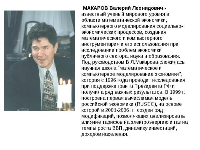 МАКАРОВ Валерий Леонидович - известный ученый мирового уровня в области математической экономики, компьютерного моделирования социально-экономических процессов, создания математического и компьютерного инструментария и его использования при исследов…