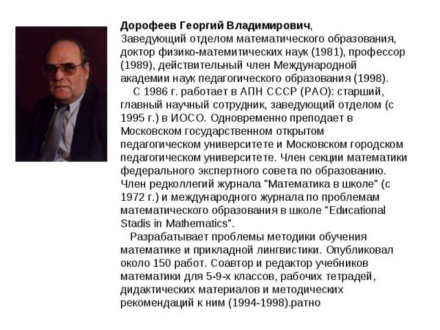 Дорофеев Георгий Владимирович, Заведующий отделом математического образования, доктор физико-матемитических наук (1981), профессор (1989), действительный член Международной академии наук педагогического образования (1998).  С 1986 г. работает в АП…