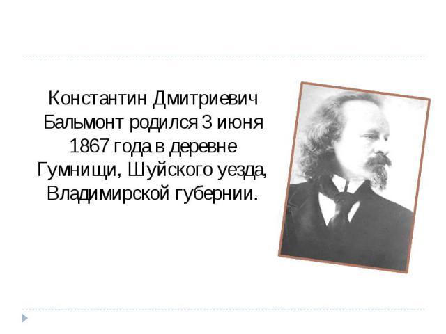 Константин Дмитриевич Бальмонт родился 3 июня 1867 года в деревне Гумнищи, Шуйского уезда, Владимирской губернии.
