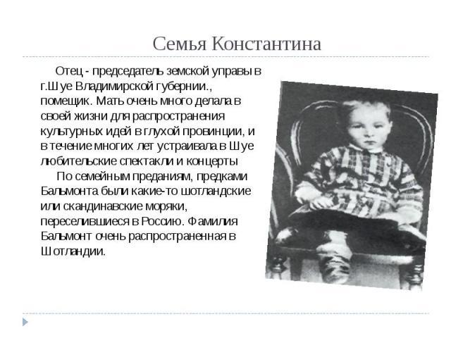 Семья Константина Отец - председатель земской управы в г.Шуе Владимирской губернии., помещик. Мать очень много делала в своей жизни для распространения культурных идей в глухой провинции, и в течение многих лет устраивала в Шуе любительские спектакл…