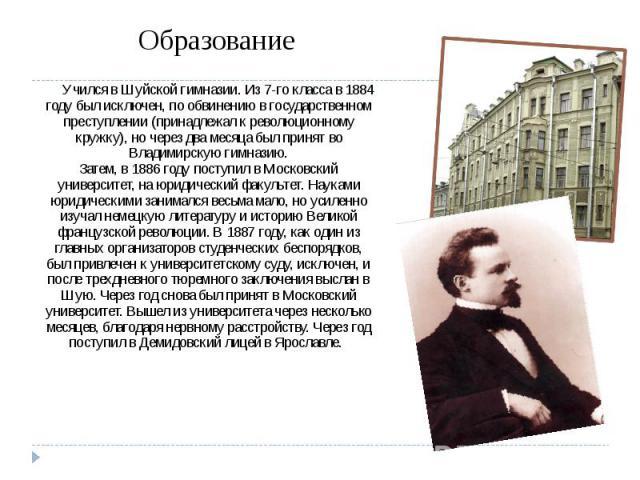 Образование Учился в Шуйской гимназии. Из 7-го класса в 1884 году был исключен, по обвинению в государственном преступлении (принадлежал к революционному кружку), но через два месяца был принят во Владимирскую гимназию. Затем, в 1886 году поступил в…