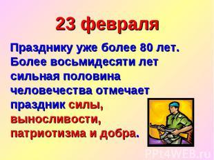 23 февраля Празднику уже более 80 лет. Более восьмидесяти лет сильная половина ч