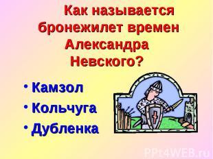 Как называется бронежилет времен Александра Невского? Камзол Кольчуга Дубленка