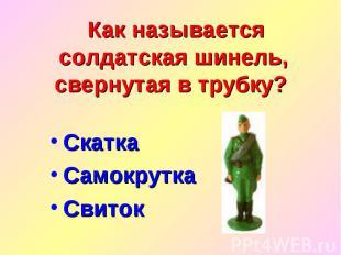 Как называется солдатская шинель, свернутая в трубку? Скатка Самокрутка Свиток