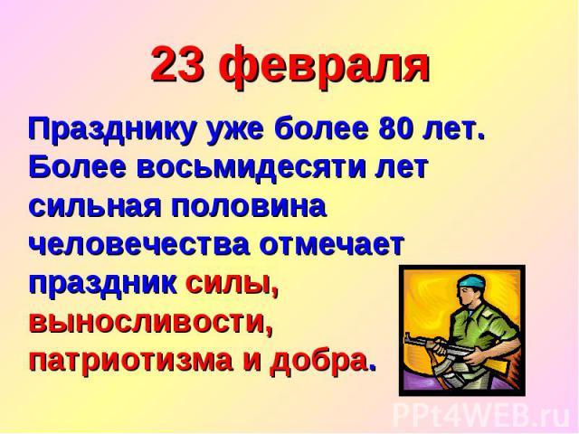 23 февраля Празднику уже более 80 лет. Более восьмидесяти лет сильная половина человечества отмечает праздник силы, выносливости, патриотизма и добра.